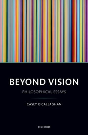 O'Callaghan C. Beyond Vision: Philosophical Essays. Oxford: Oxford University Press, 2017.